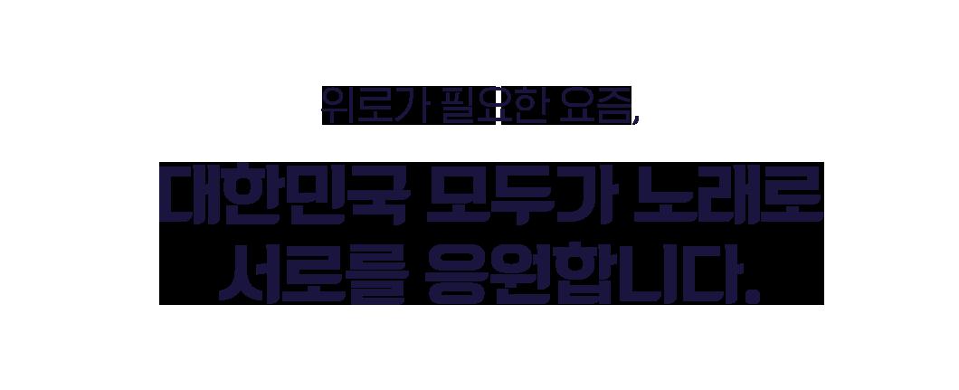위로가 필요한 요즘, 대한민국 모두가 노래로 서로를 응원합니다.